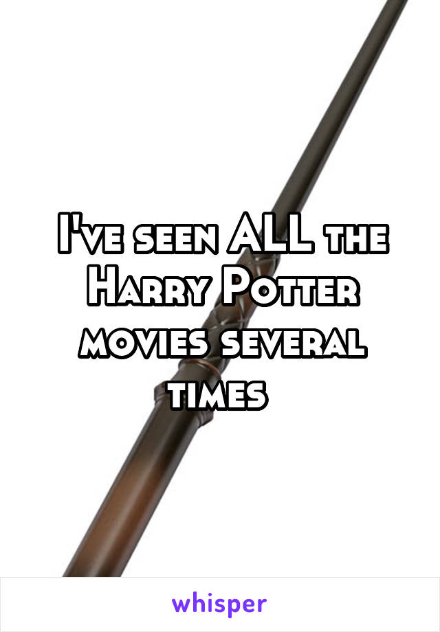 I've seen ALL the Harry Potter movies several times