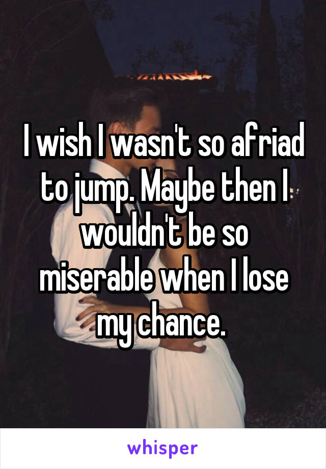 I wish I wasn't so afriad to jump. Maybe then I wouldn't be so miserable when I lose my chance.