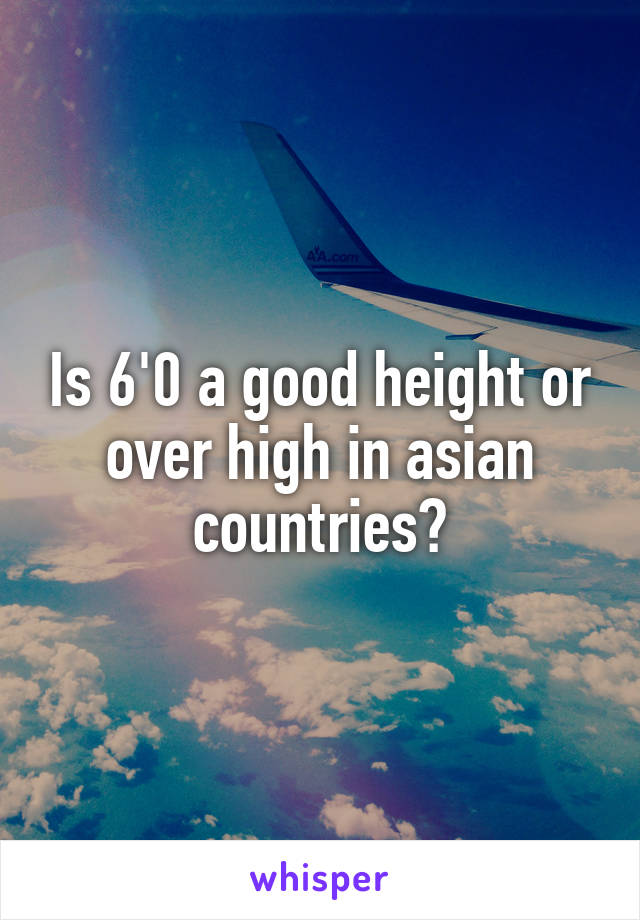 Is 6'0 a good height or over high in asian countries?