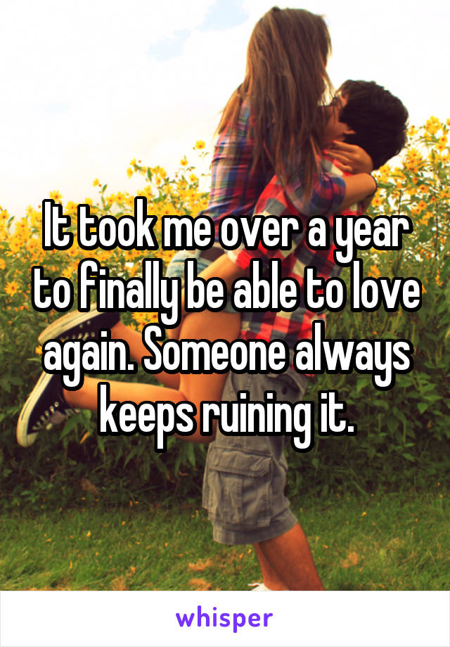 It took me over a year to finally be able to love again. Someone always keeps ruining it.