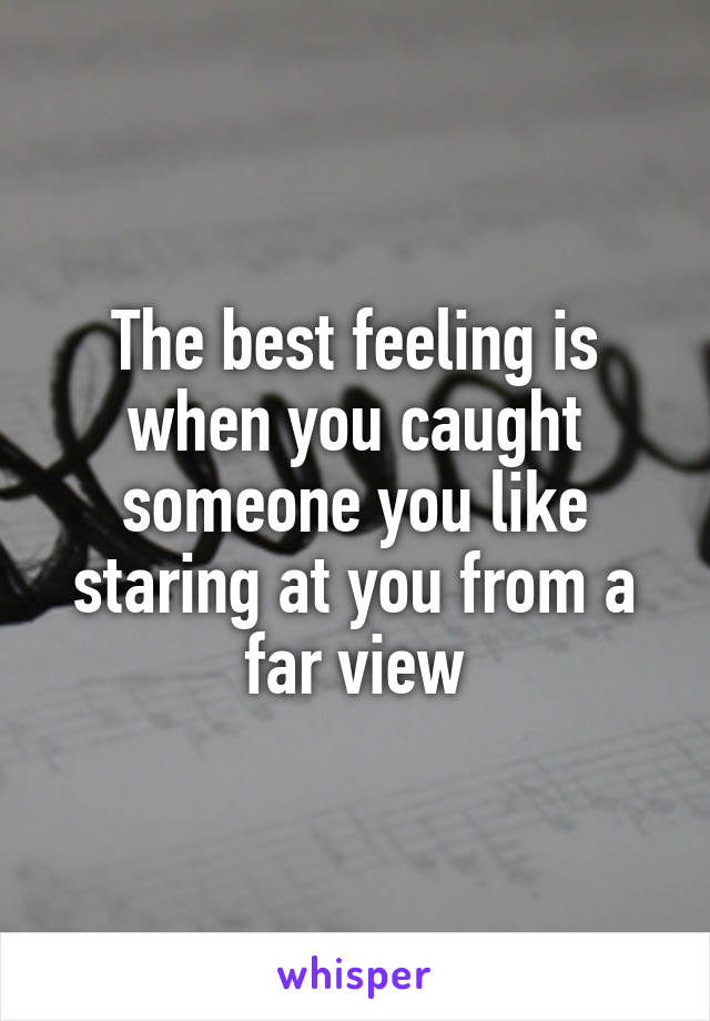 The best feeling is when you caught someone you like staring at you from a far view