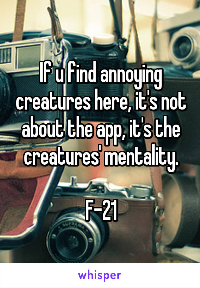 If u find annoying creatures here, it's not about the app, it's the creatures' mentality.  F-21