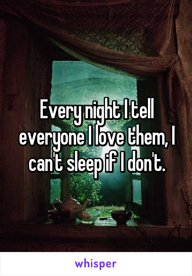 Every night I tell everyone I love them, I can't sleep if I don't.