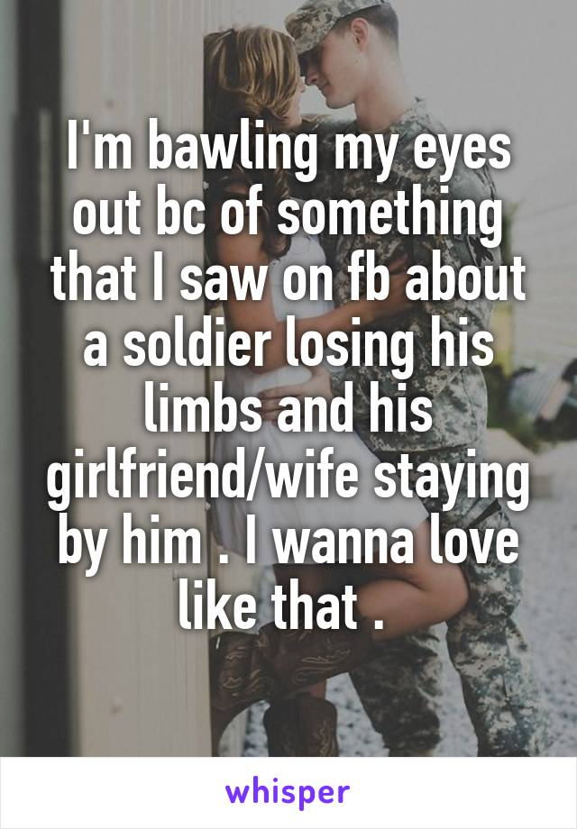 I'm bawling my eyes out bc of something that I saw on fb about a soldier losing his limbs and his girlfriend/wife staying by him . I wanna love like that .