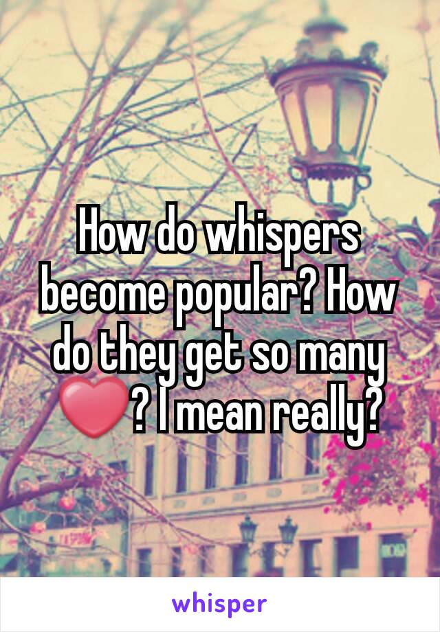 How do whispers become popular? How do they get so many ❤? I mean really?