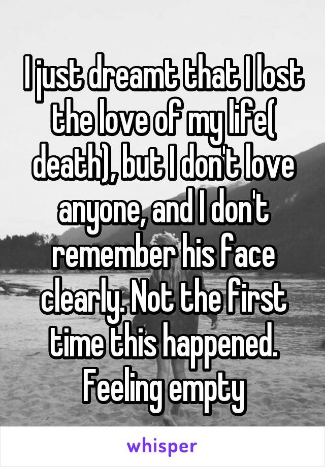 I just dreamt that I lost the love of my life( death), but I don't love anyone, and I don't remember his face clearly. Not the first time this happened. Feeling empty