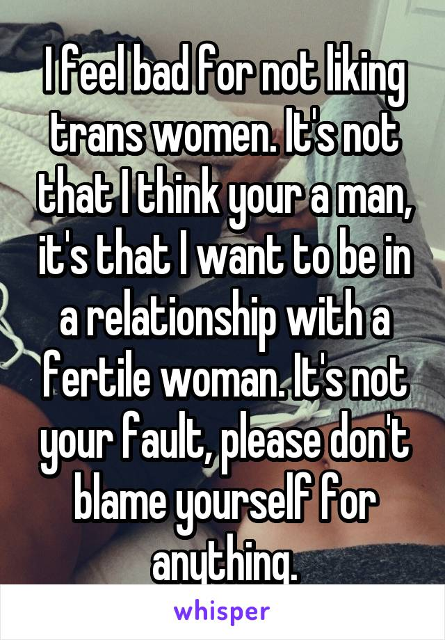 I feel bad for not liking trans women. It's not that I think your a man, it's that I want to be in a relationship with a fertile woman. It's not your fault, please don't blame yourself for anything.