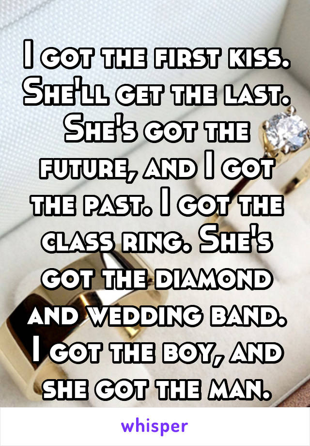 I got the first kiss. She'll get the last. She's got the future, and I got the past. I got the class ring. She's got the diamond and wedding band. I got the boy, and she got the man.