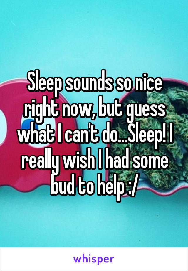 Sleep sounds so nice right now, but guess what I can't do...Sleep! I really wish I had some bud to help :/