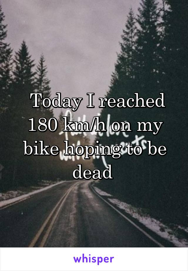 Today I reached 180 km/h on my bike hoping to be dead