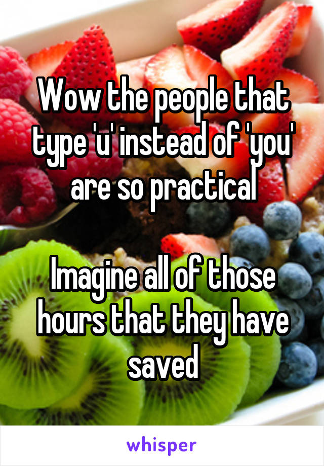 Wow the people that type 'u' instead of 'you' are so practical  Imagine all of those hours that they have saved