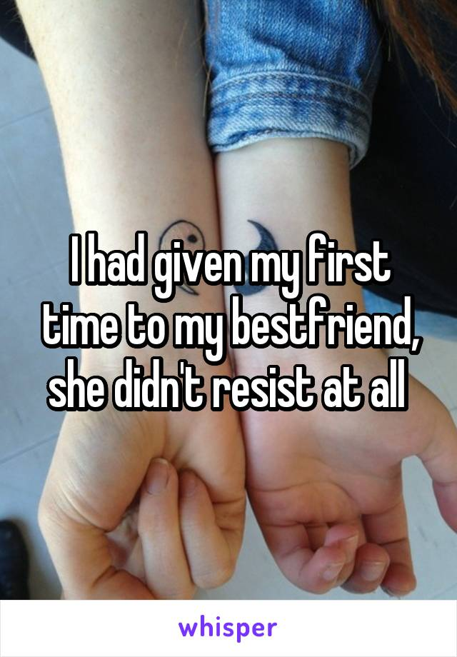 I had given my first time to my bestfriend, she didn't resist at all
