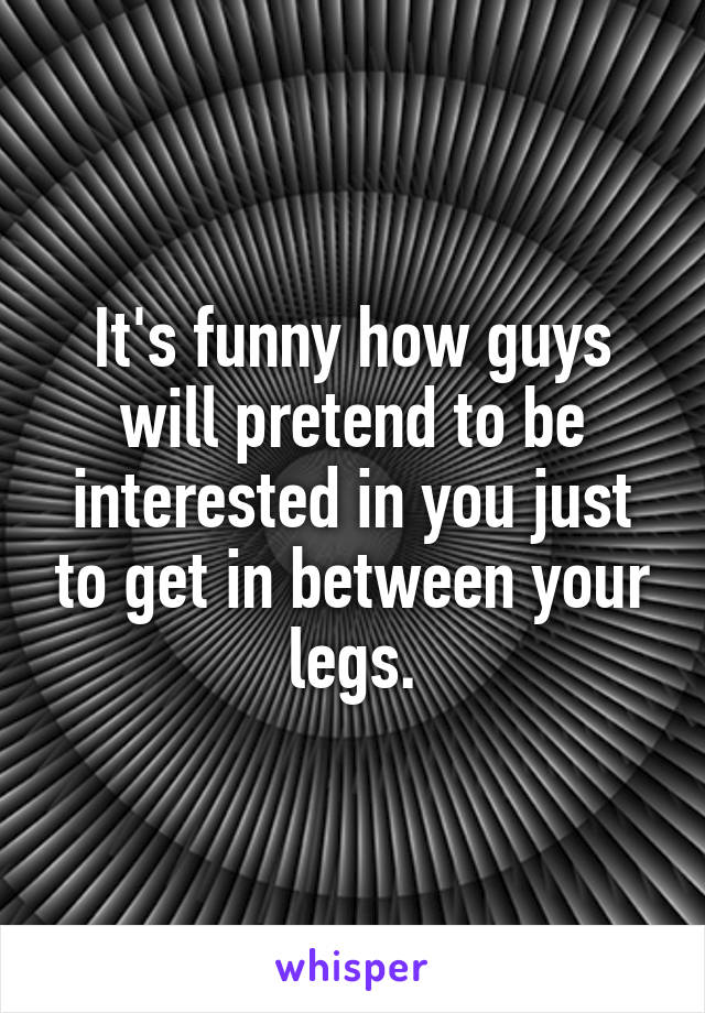 It's funny how guys will pretend to be interested in you just to get in between your legs.