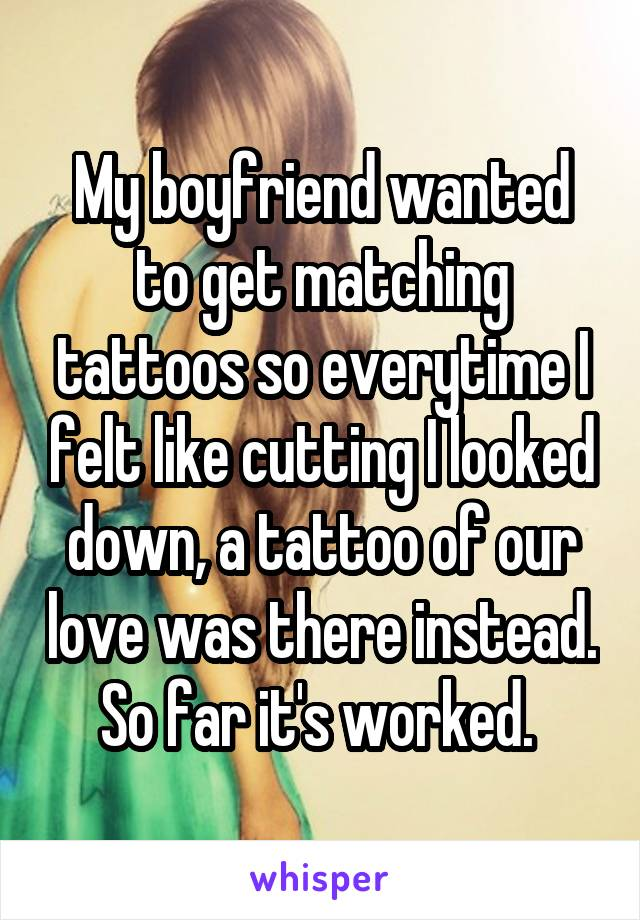 My boyfriend wanted to get matching tattoos so everytime I felt like cutting I looked down, a tattoo of our love was there instead. So far it's worked.