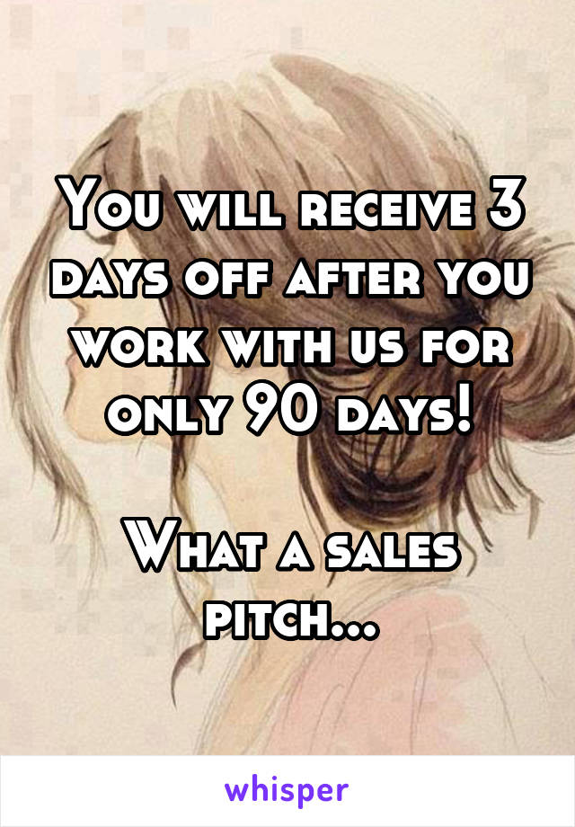 You will receive 3 days off after you work with us for only 90 days!  What a sales pitch...