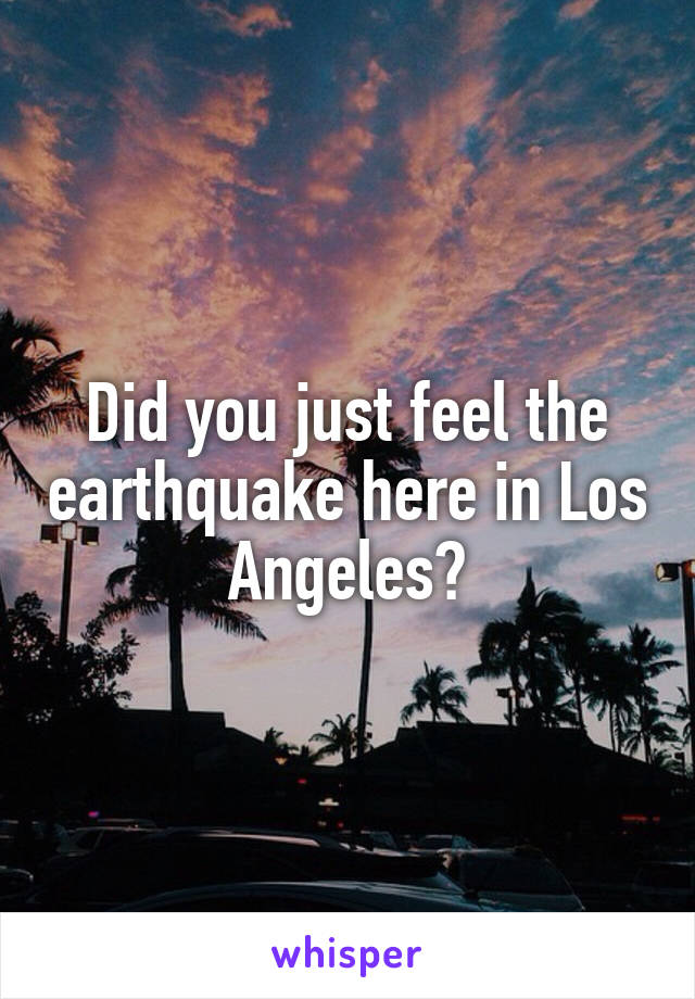 Did you just feel the earthquake here in Los Angeles?