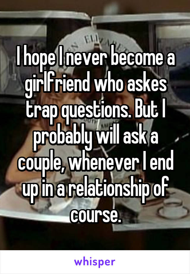 I hope I never become a girlfriend who askes trap questions. But I probably will ask a couple, whenever I end up in a relationship of course.