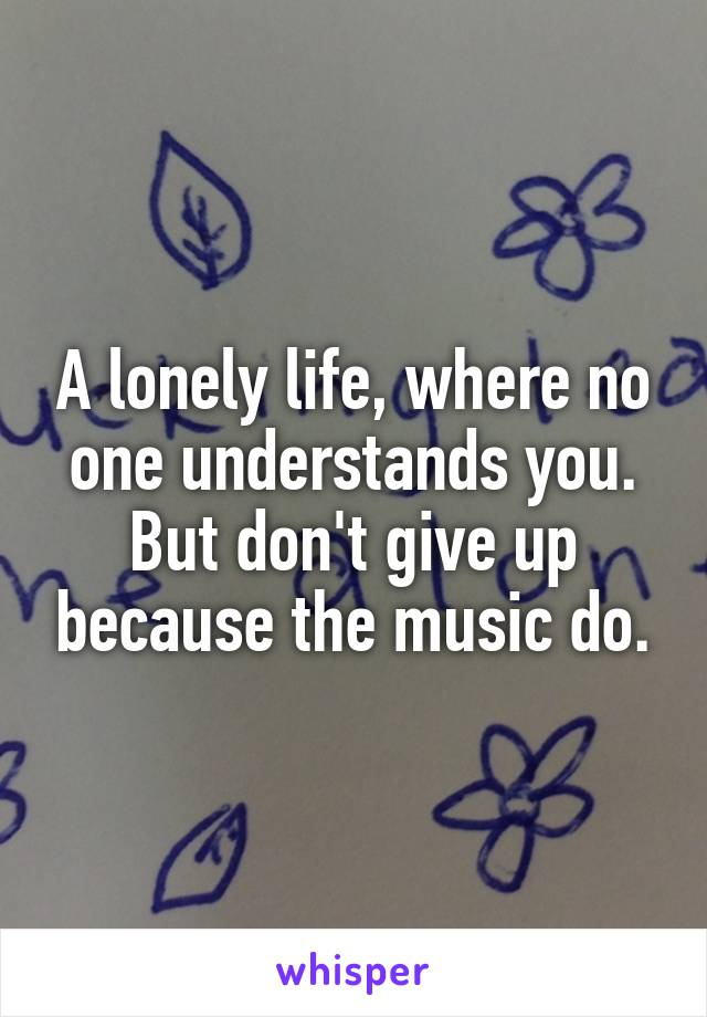 A lonely life, where no one understands you. But don't give up because the music do.
