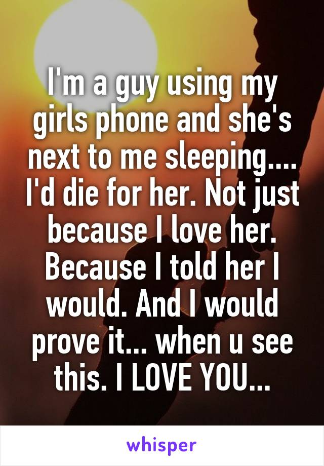 I'm a guy using my girls phone and she's next to me sleeping.... I'd die for her. Not just because I love her. Because I told her I would. And I would prove it... when u see this. I LOVE YOU...