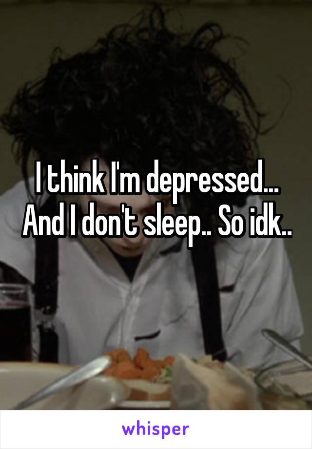 I think I'm depressed... And I don't sleep.. So idk..