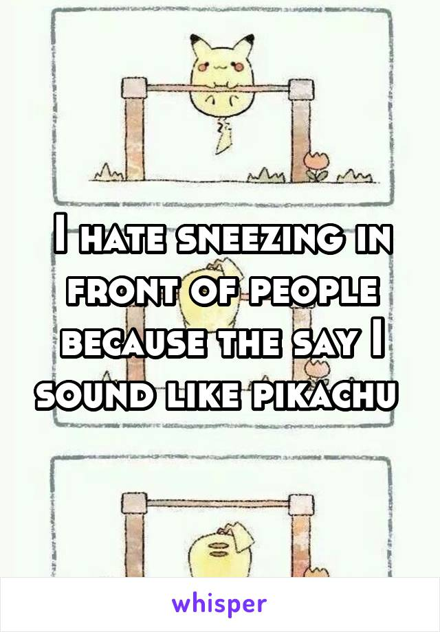 I hate sneezing in front of people because the say I sound like pikachu