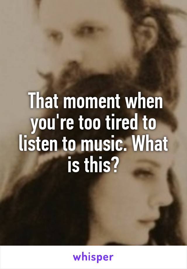 That moment when you're too tired to listen to music. What is this?