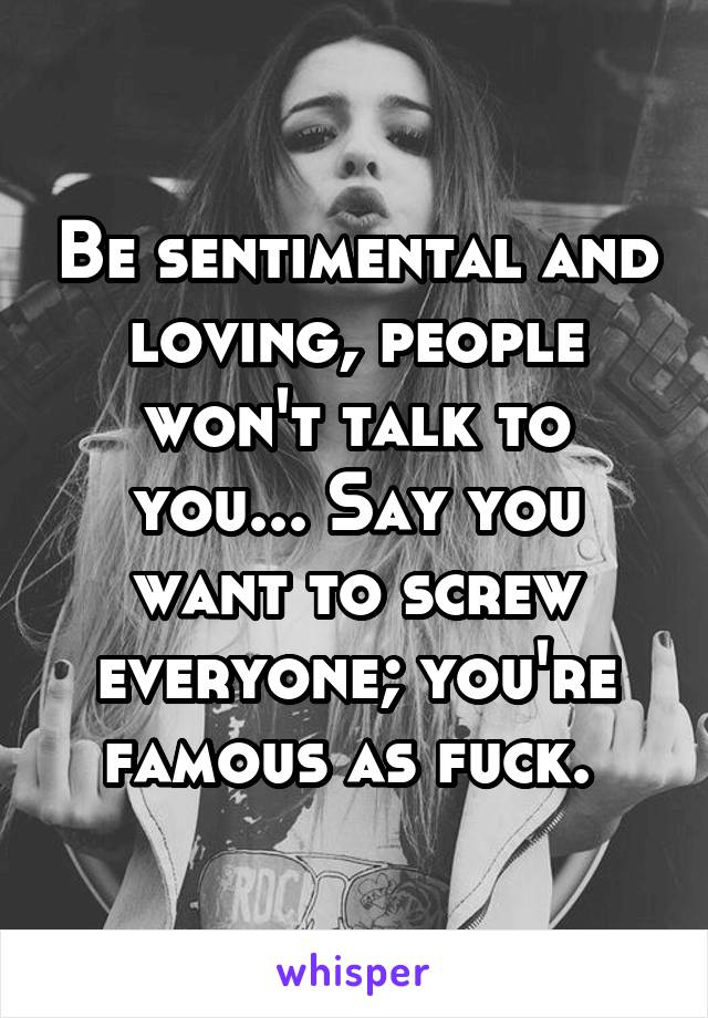 Be sentimental and loving, people won't talk to you... Say you want to screw everyone; you're famous as fuck.