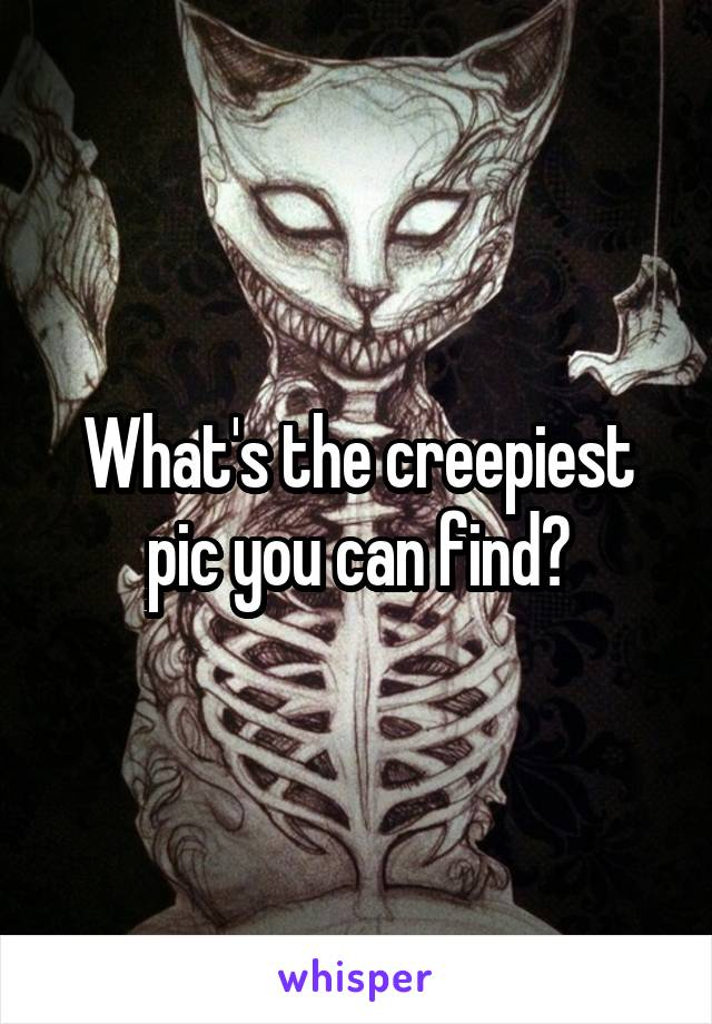 What's the creepiest pic you can find?