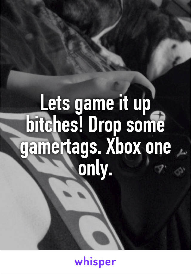 Lets game it up bitches! Drop some gamertags. Xbox one only.