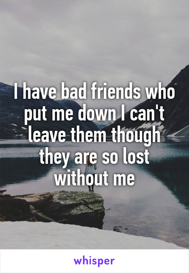 I have bad friends who put me down I can't leave them though they are so lost without me