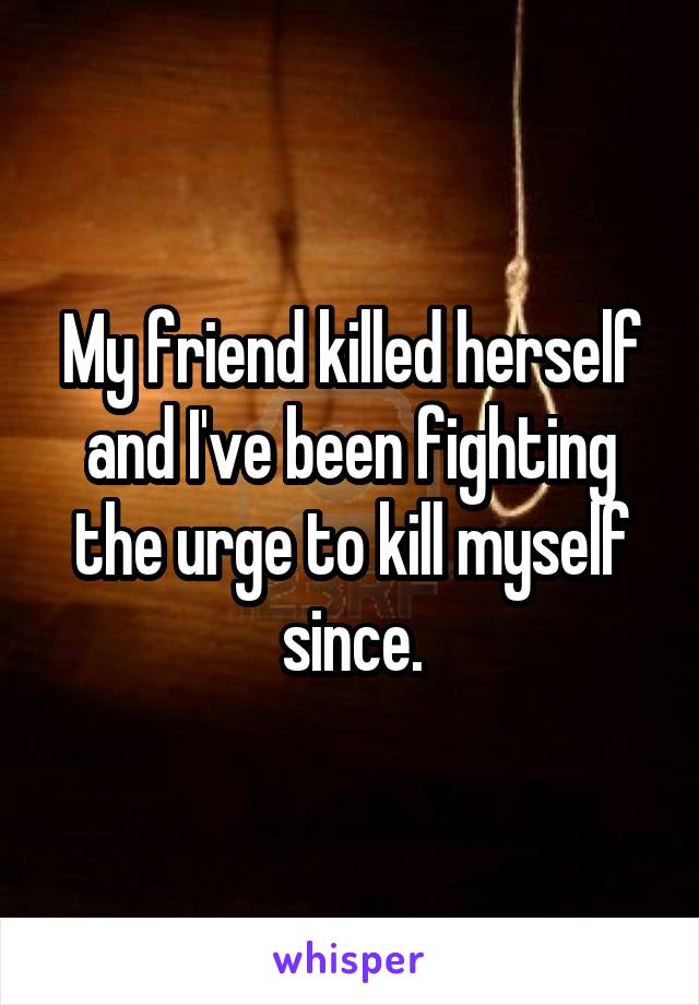 My friend killed herself and I've been fighting the urge to kill myself since.