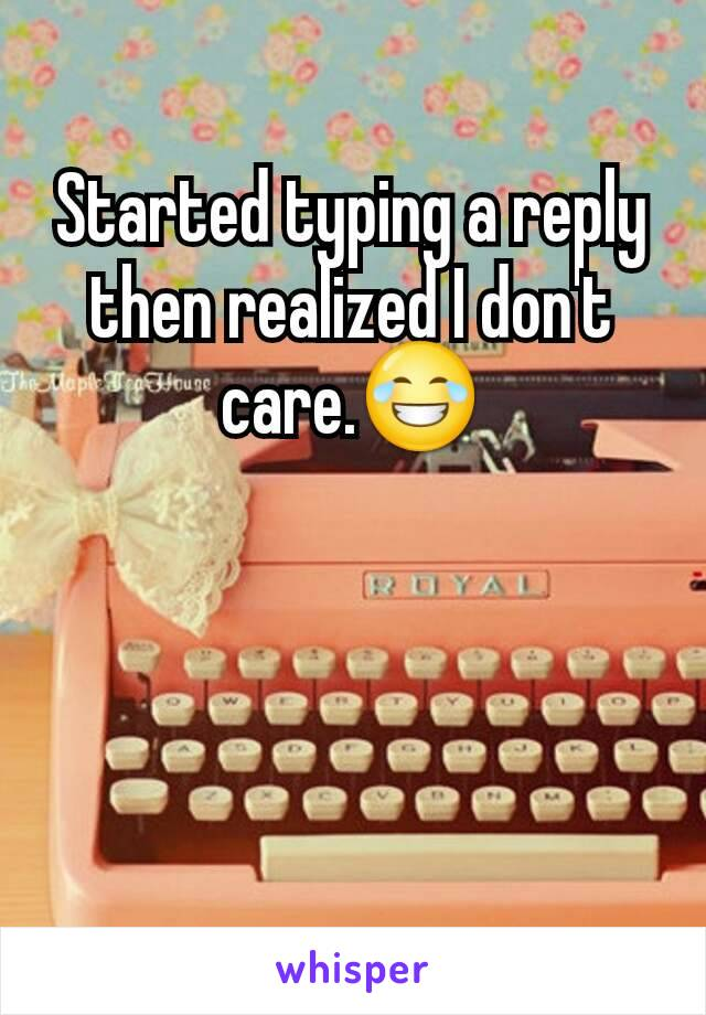 Started typing a reply then realized I don't care.😂