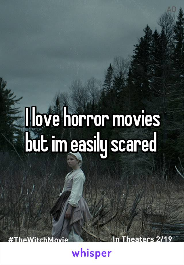 I love horror movies but im easily scared