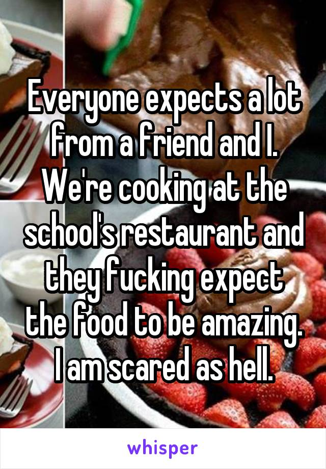 Everyone expects a lot from a friend and I. We're cooking at the school's restaurant and they fucking expect the food to be amazing. I am scared as hell.