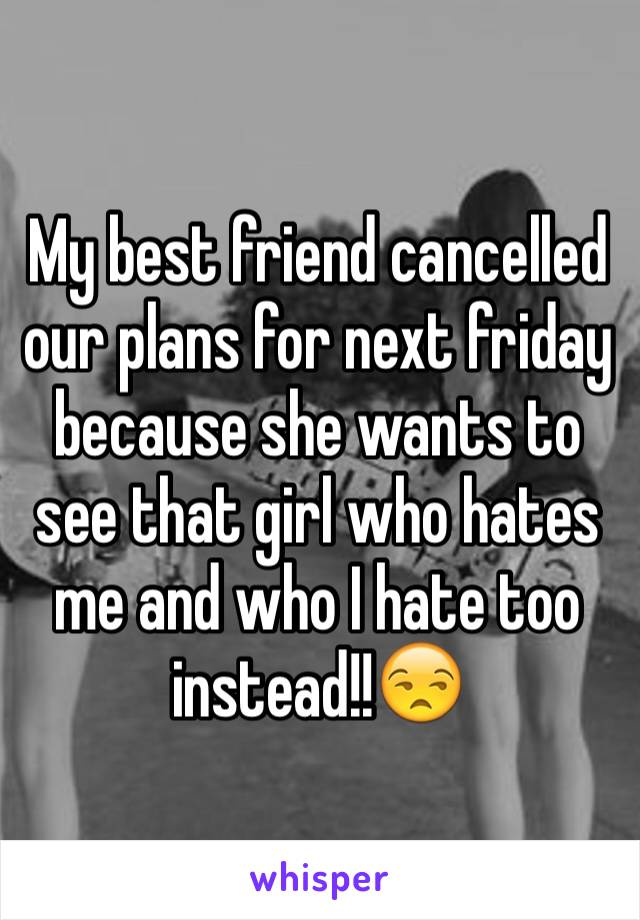 My best friend cancelled our plans for next friday because she wants to see that girl who hates me and who I hate too instead!!😒