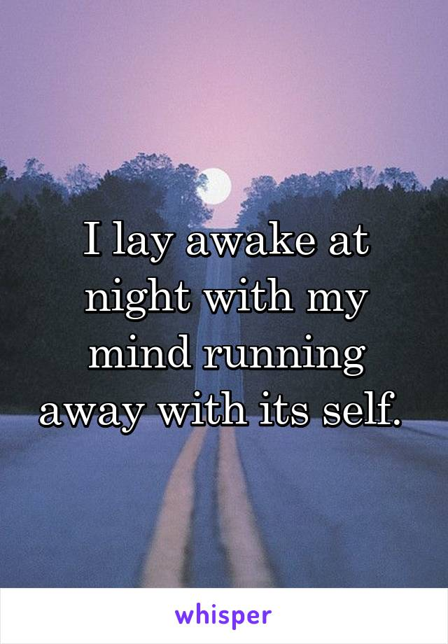I lay awake at night with my mind running away with its self.