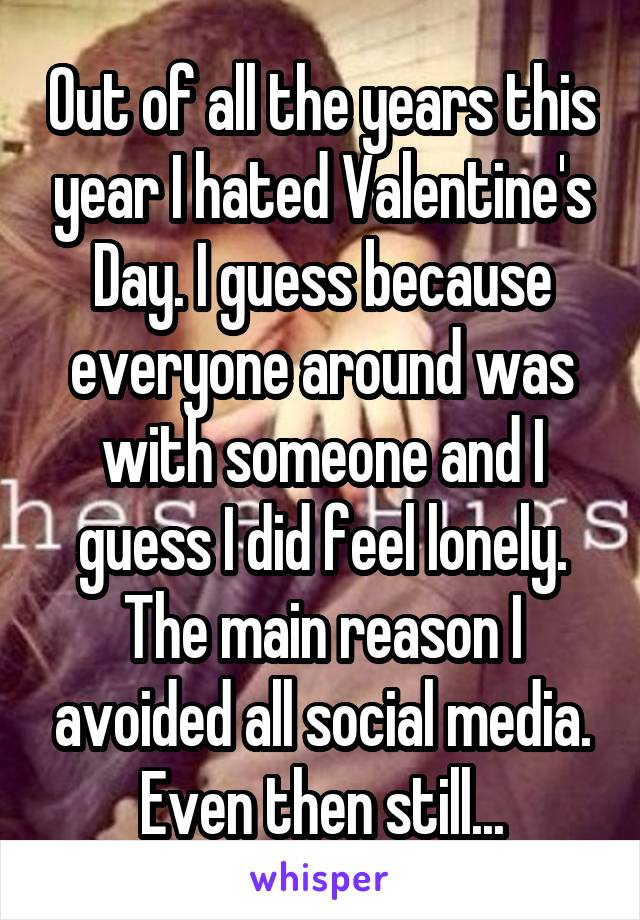 Out of all the years this year I hated Valentine's Day. I guess because everyone around was with someone and I guess I did feel lonely. The main reason I avoided all social media. Even then still...