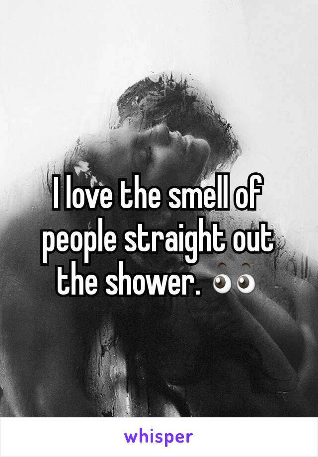 I love the smell of people straight out the shower. 👀