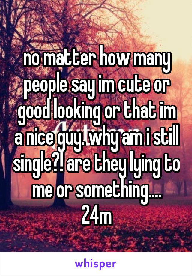no matter how many people say im cute or good looking or that im a nice guy. why am i still single?! are they lying to me or something.... 24m