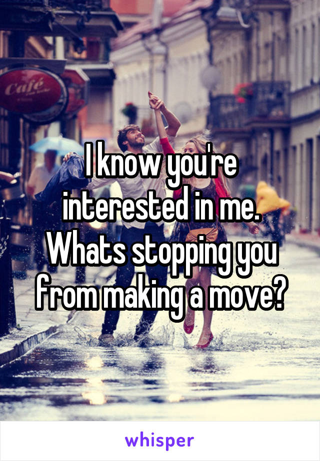 I know you're interested in me. Whats stopping you from making a move?