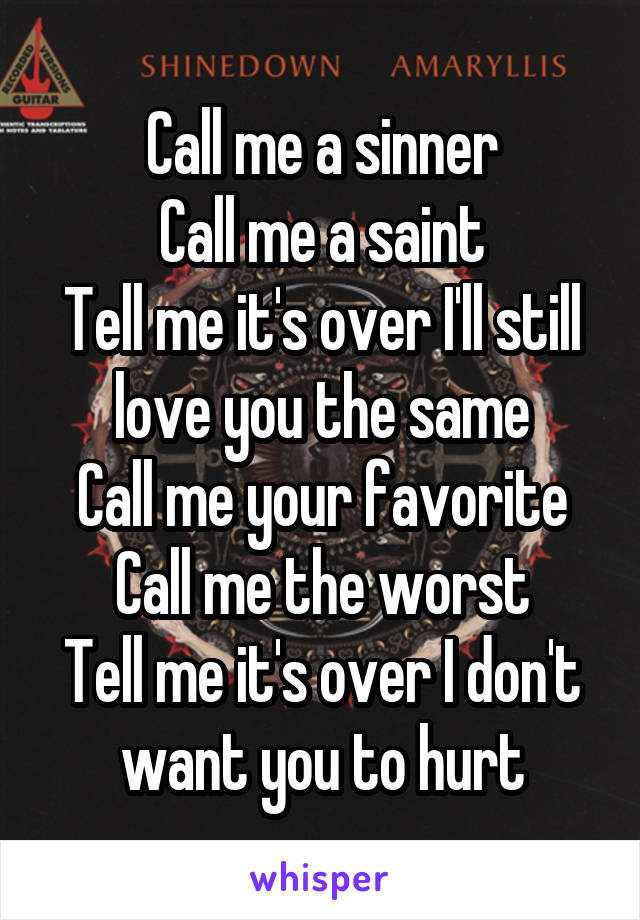 Call me a sinner Call me a saint Tell me it's over I'll still love you the same Call me your favorite Call me the worst Tell me it's over I don't want you to hurt