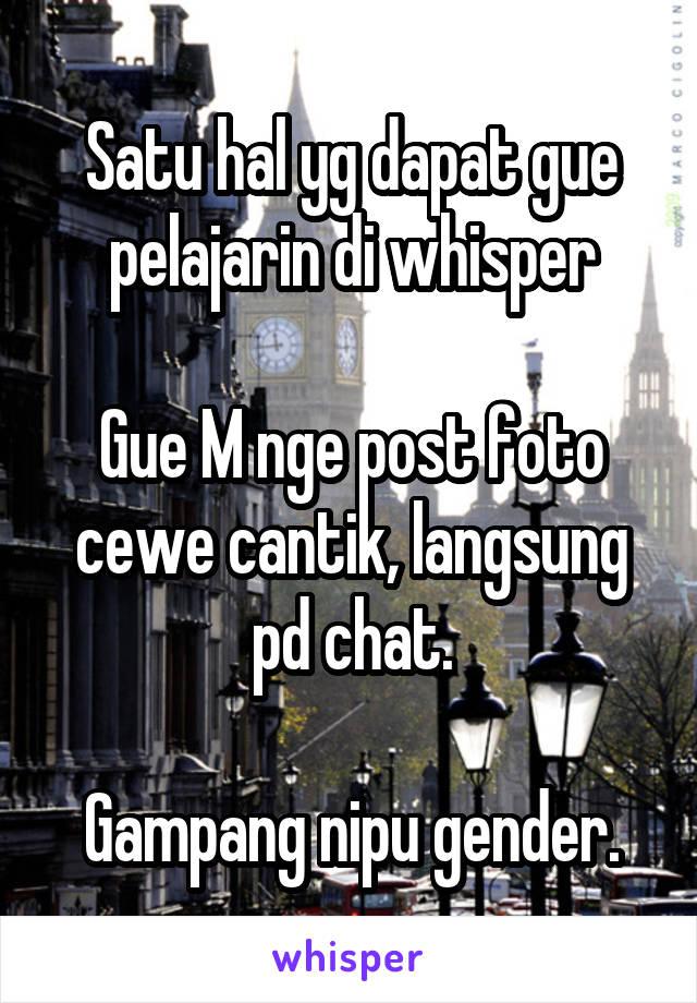 Satu hal yg dapat gue pelajarin di whisper  Gue M nge post foto cewe cantik, langsung pd chat.  Gampang nipu gender.