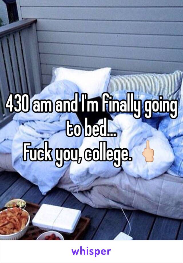 430 am and I'm finally going to bed... Fuck you, college. 🖕🏻
