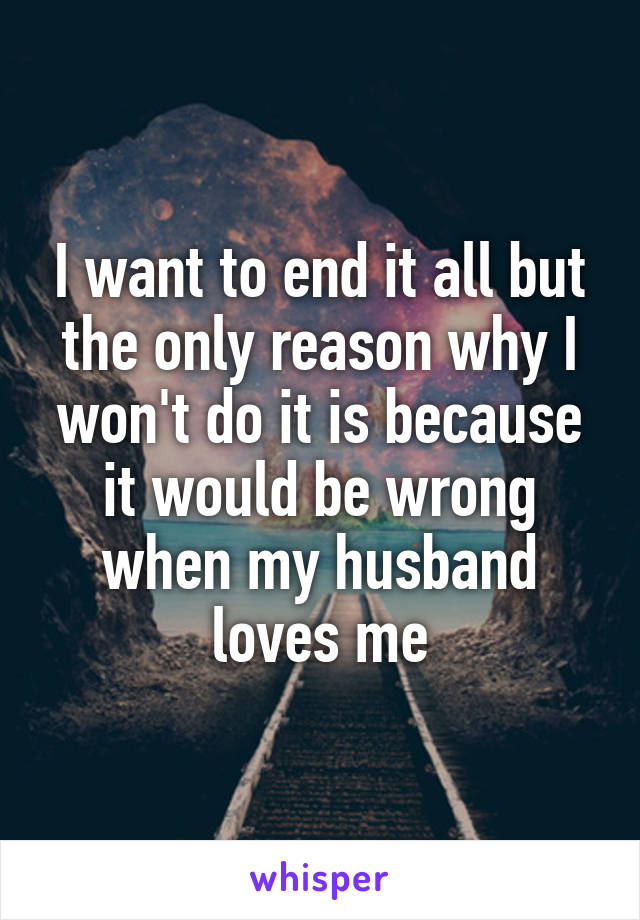 I want to end it all but the only reason why I won't do it is because it would be wrong when my husband loves me