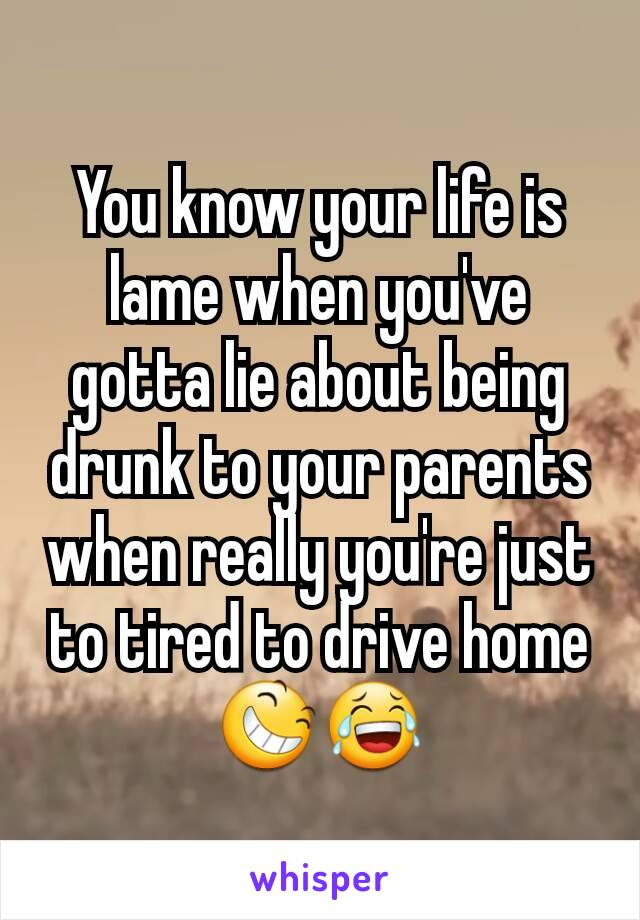 You know your life is lame when you've gotta lie about being drunk to your parents when really you're just to tired to drive home😆😂