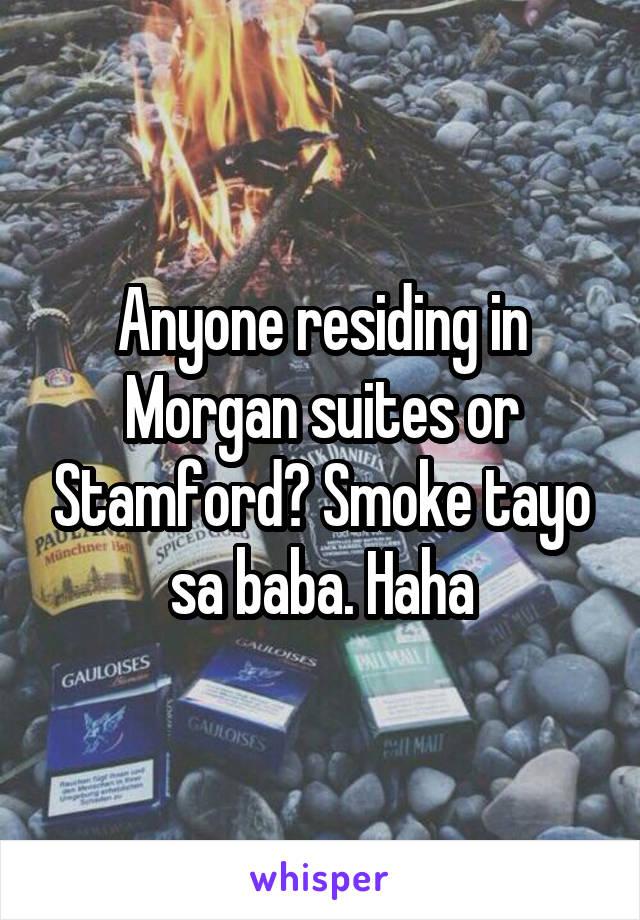Anyone residing in Morgan suites or Stamford? Smoke tayo sa baba. Haha