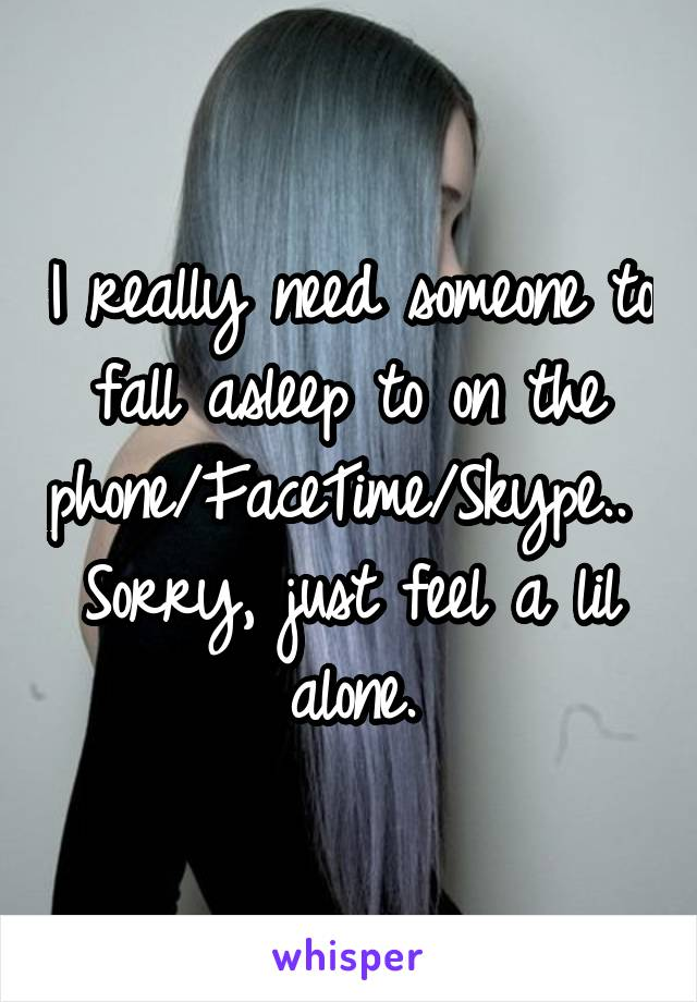 I really need someone to fall asleep to on the phone/FaceTime/Skype..  Sorry, just feel a lil alone.