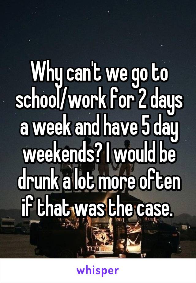Why can't we go to school/work for 2 days a week and have 5 day weekends? I would be drunk a lot more often if that was the case.
