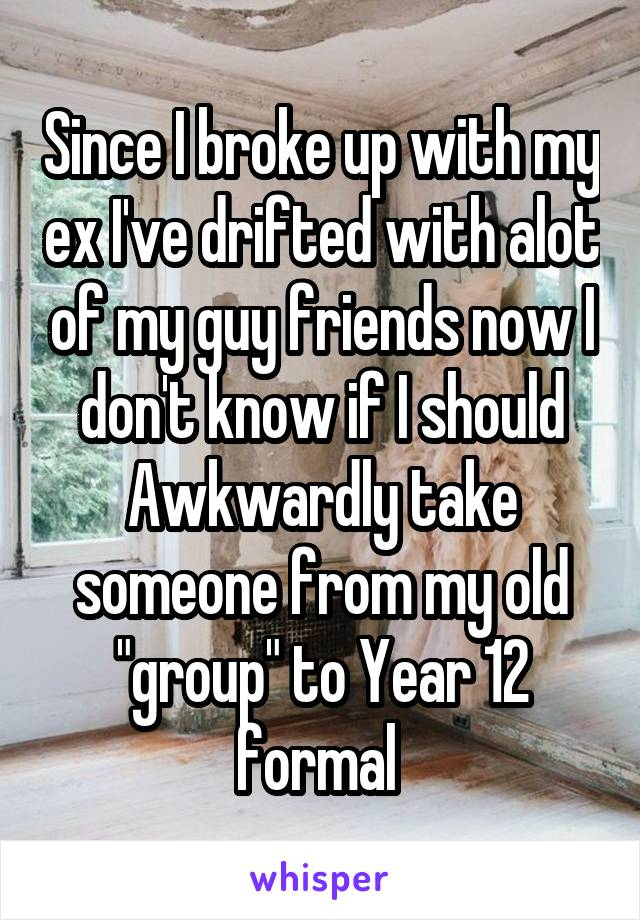 """Since I broke up with my ex I've drifted with alot of my guy friends now I don't know if I should Awkwardly take someone from my old """"group"""" to Year 12 formal"""