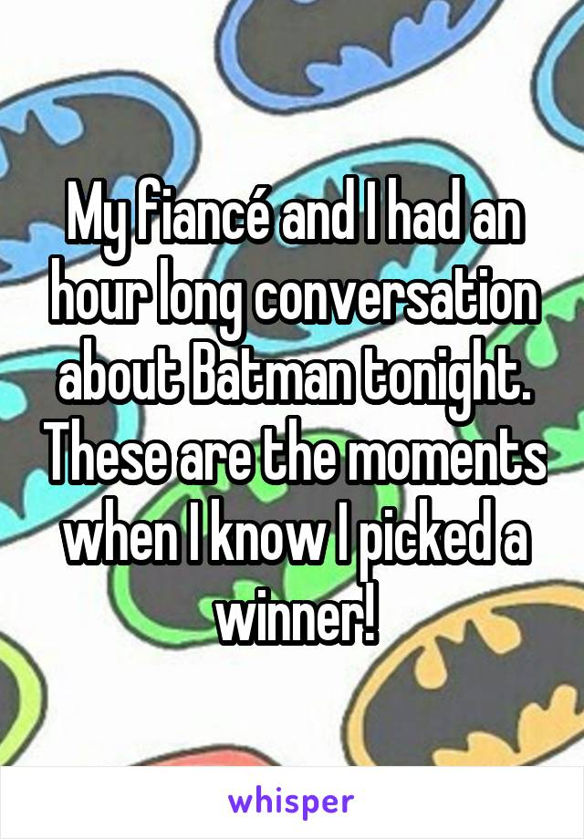 My fiancé and I had an hour long conversation about Batman tonight. These are the moments when I know I picked a winner!